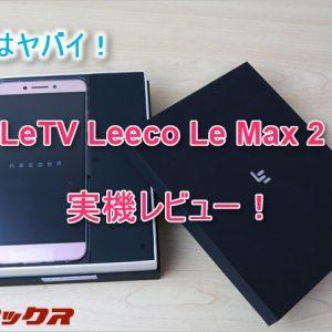 LeTV Leeco Le Max 2レビュー。スナドラ820、メモリ4GB、デュアルスタンバイの性能で3万以下