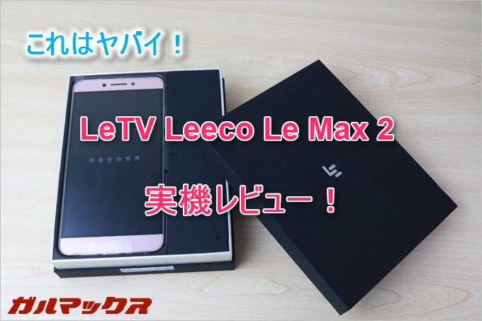 LeTV Leeco Le Max 2はガチで性能が良い中華スマホ