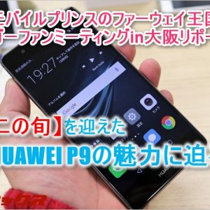 【HUAWEI P9編】モバイルプリンスのファーウェイ王国ブロガーファンミーティングin大阪