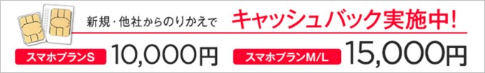 SIM単体申し込みでスマホプランSなら10,000円、スマホプランMとLなら15,000円キャッシュバック