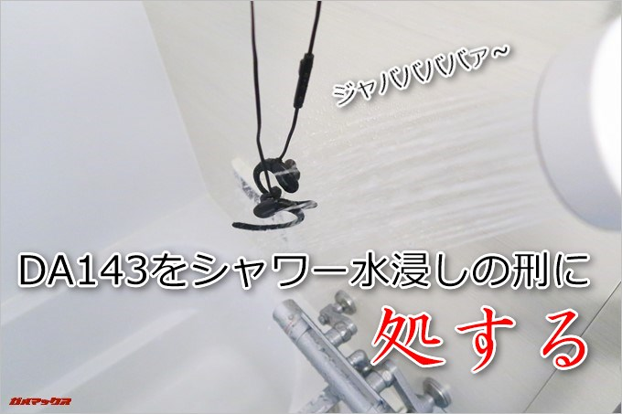 DA143はシャワーで水浸しにされても問題なし